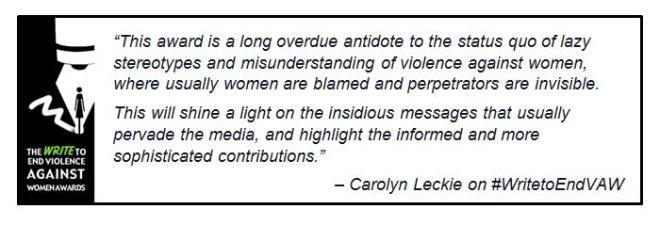 "Logo with Carolyn Leckie Quote: ""This award is a long overdue antidote to the status quo of lazy stereotypes and misunderstanding of violence against women, where usually women are blamed and perpetrators are invisible. ""This will shine a light on the insidious messages that usually pervade the media, and highlight the informed and more sophisticated contributions."""