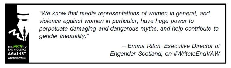 "Image with logo & following text: ""We know that media representations of women in general, and violence against women in particular, have huge power to perpetuate damaging and dangerous myths, and help contribute to gender inequality."" – Emma Ritch, Executive Director of Engender Scotland, on #WritetoEndVAW"